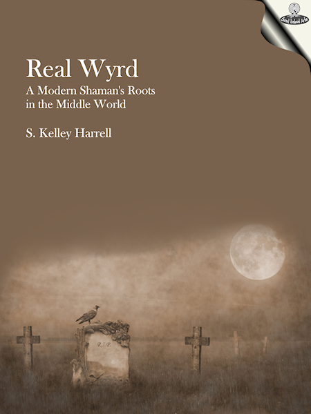 Real Wyrd - A Modern Shaman's Roots in the Middle World by S. Kelley Harrell